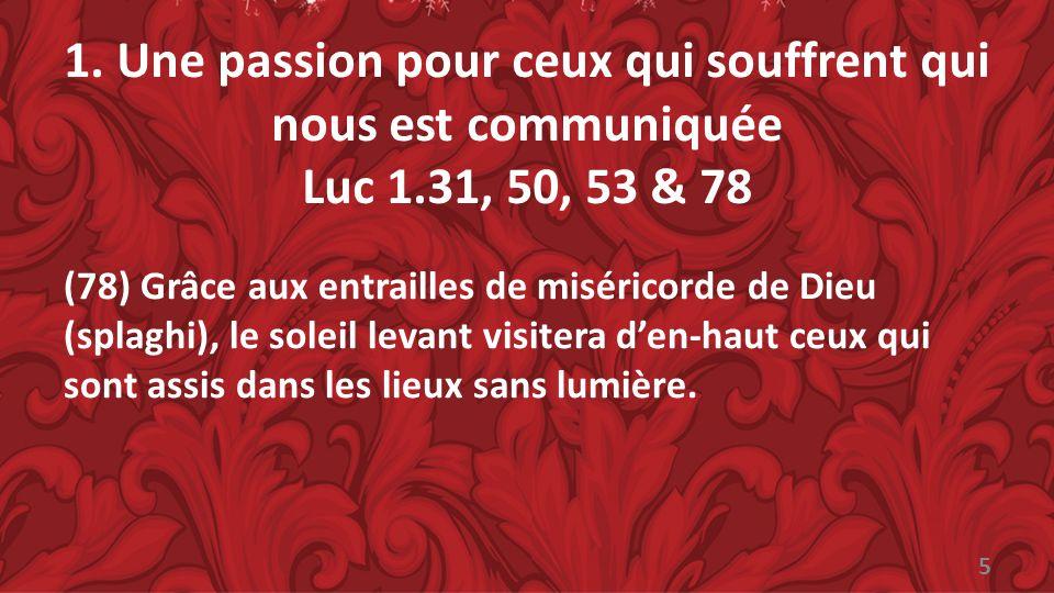 1. Une passion pour ceux qui souffrent qui nous est communiquée Luc 1.31, 50, 53 & 78 (78) Grâce aux entrailles de miséricorde de Dieu (splaghi), le s