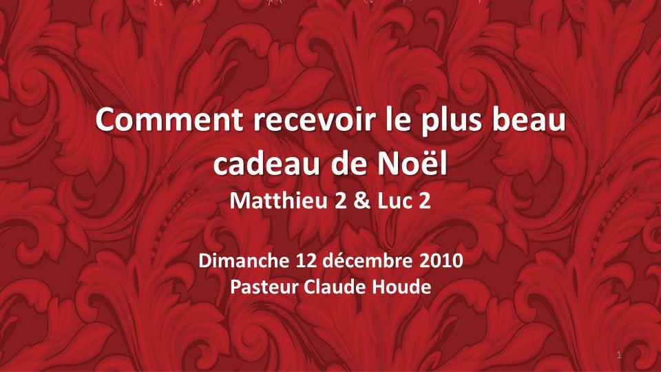 Comment recevoir le plus beau cadeau de Noël Comment recevoir le plus beau cadeau de Noël Matthieu 2 & Luc 2 Dimanche 12 décembre 2010 Pasteur Claude