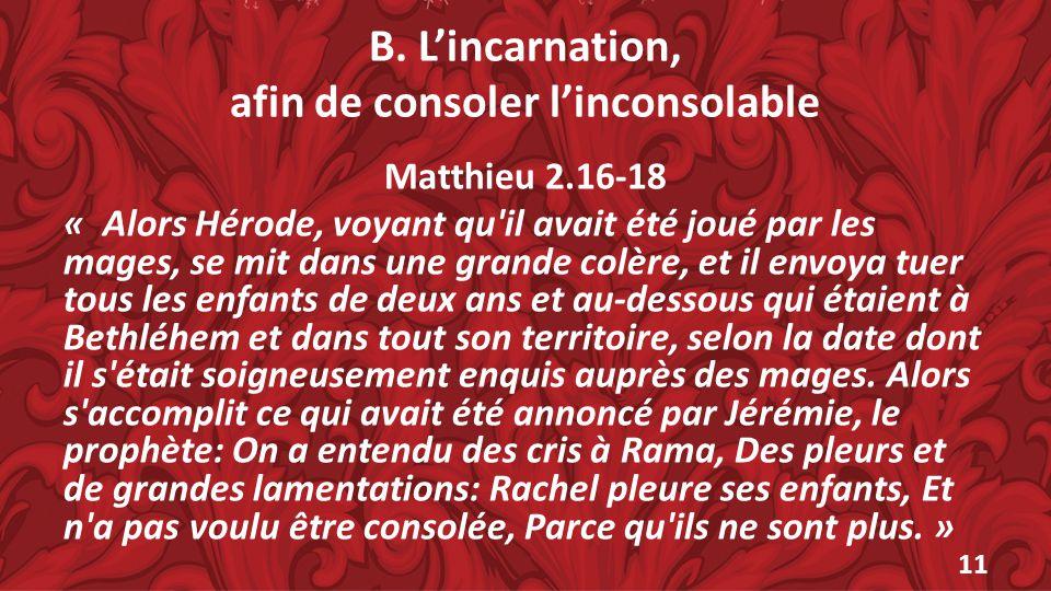 B. Lincarnation, afin de consoler linconsolable Matthieu 2.16-18 « Alors Hérode, voyant qu'il avait été joué par les mages, se mit dans une grande col