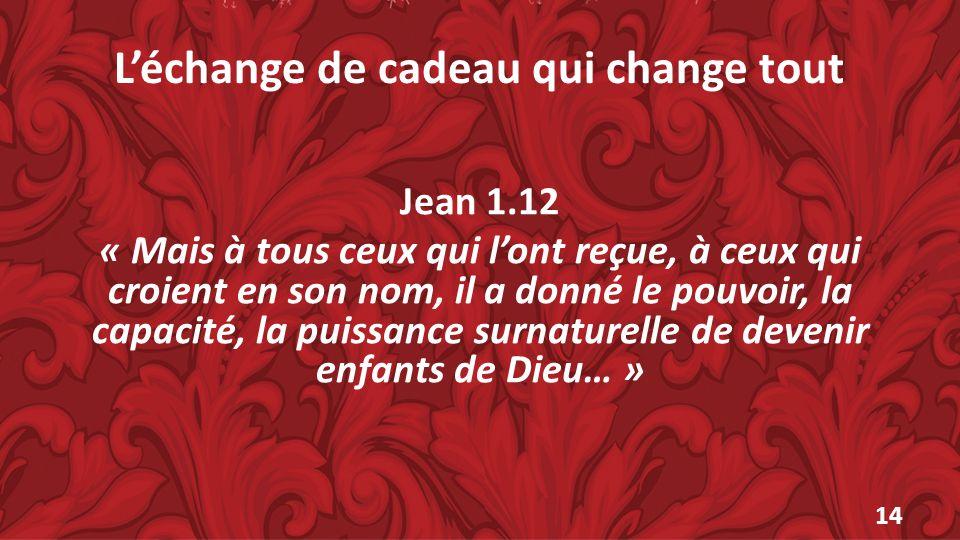 Léchange de cadeau qui change tout Jean 1.12 « Mais à tous ceux qui lont reçue, à ceux qui croient en son nom, il a donné le pouvoir, la capacité, la