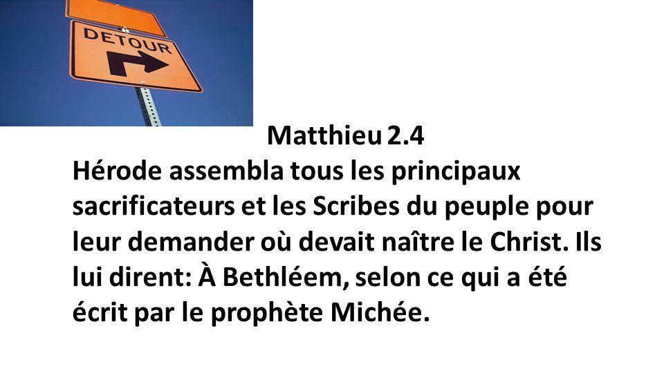 16 Matthieu 2.4 Hérode assembla tous les principaux sacrificateurs et les Scribes du peuple pour leur demander où devait naître le Christ. Ils lui dir
