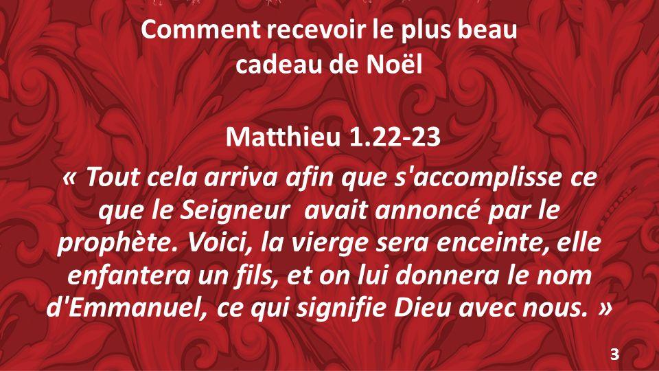Comment recevoir le plus beau cadeau de Noël Matthieu 1.22-23 « Tout cela arriva afin que s'accomplisse ce que le Seigneur avait annoncé par le prophè