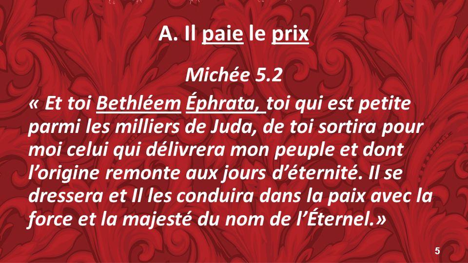 A. Il paie le prix Michée 5.2 « Et toi Bethléem Éphrata, toi qui est petite parmi les milliers de Juda, de toi sortira pour moi celui qui délivrera mo