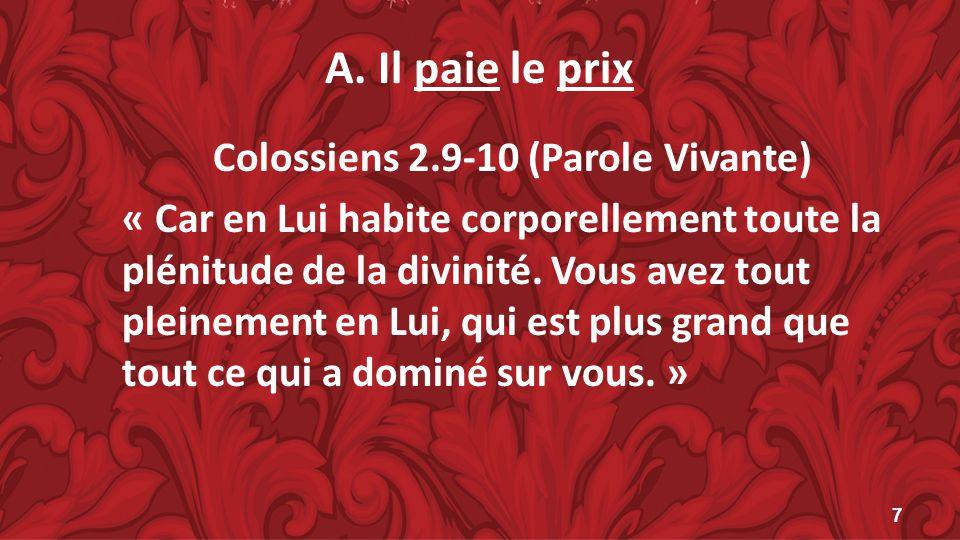 A. Il paie le prix Colossiens 2.9-10 (Parole Vivante) « Car en Lui habite corporellement toute la plénitude de la divinité. Vous avez tout pleinement