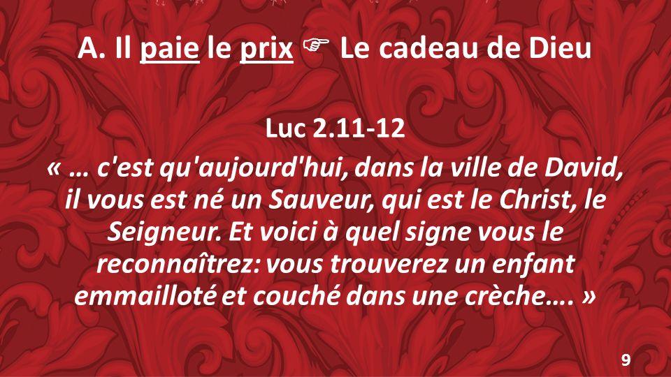 A. Il paie le prix Le cadeau de Dieu Luc 2.11-12 « … c'est qu'aujourd'hui, dans la ville de David, il vous est né un Sauveur, qui est le Christ, le Se