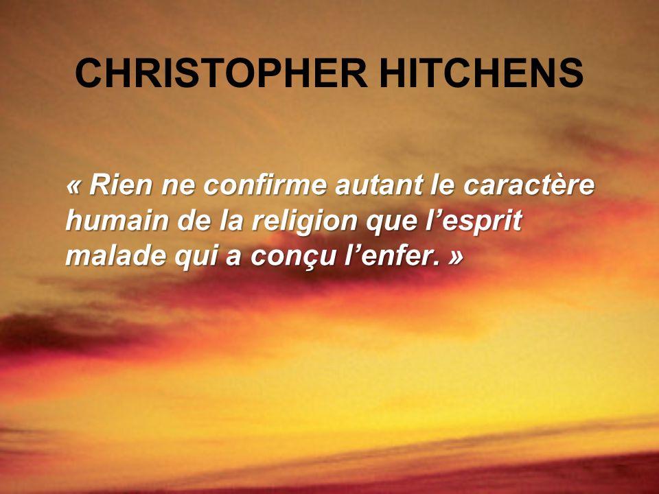 CHRISTOPHER HITCHENS « Rien ne confirme autant le caractère humain de la religion que lesprit malade qui a conçu lenfer. »