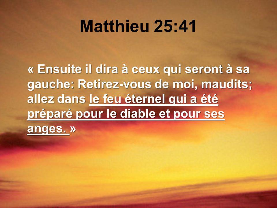 Matthieu 25:41 « Ensuite il dira à ceux qui seront à sa gauche: Retirez-vous de moi, maudits; allez dans le feu éternel qui a été préparé pour le diab