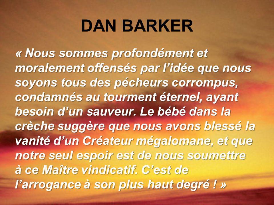 DAN BARKER « Nous sommes profondément et moralement offensés par lidée que nous soyons tous des pécheurs corrompus, condamnés au tourment éternel, aya