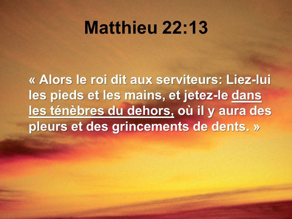 Matthieu 22:13 « Alors le roi dit aux serviteurs: Liez-lui les pieds et les mains, et jetez-le dans les ténèbres du dehors, où il y aura des pleurs et