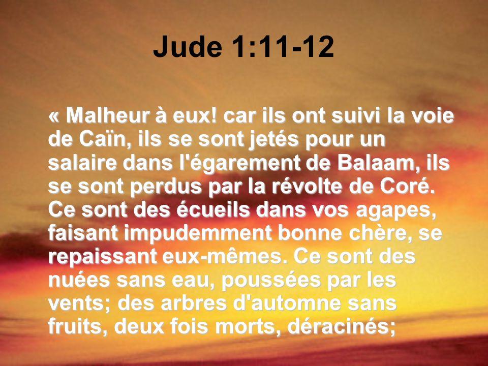 Jude 1:11-12 « Malheur à eux! car ils ont suivi la voie de Caïn, ils se sont jetés pour un salaire dans l'égarement de Balaam, ils se sont perdus par