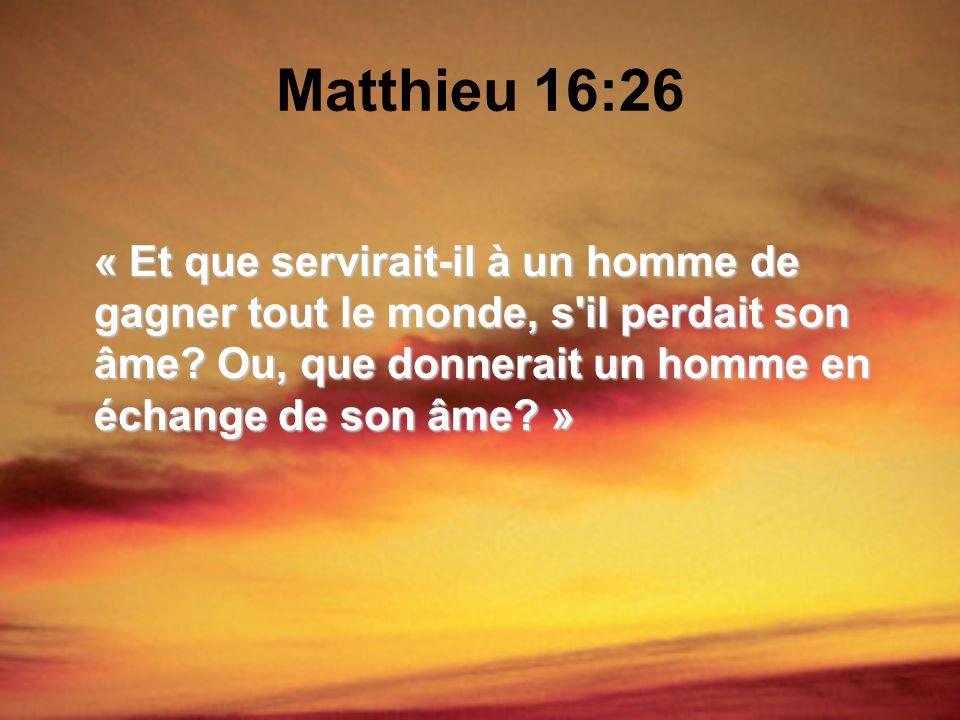 Matthieu 16:26 « Et que servirait-il à un homme de gagner tout le monde, s'il perdait son âme? Ou, que donnerait un homme en échange de son âme? »