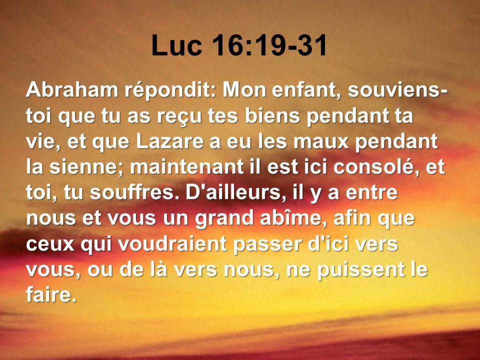 Luc 16:19-31 Abraham répondit: Mon enfant, souviens- toi que tu as reçu tes biens pendant ta vie, et que Lazare a eu les maux pendant la sienne; maint
