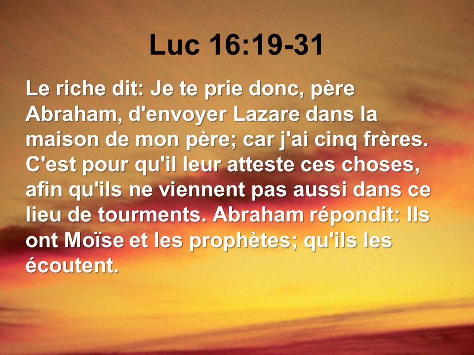 Luc 16:19-31 Le riche dit: Je te prie donc, père Abraham, d'envoyer Lazare dans la maison de mon père; car j'ai cinq frères. C'est pour qu'il leur att