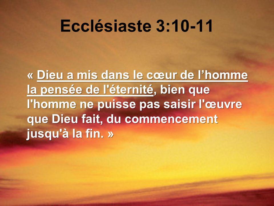 Ecclésiaste 3:10-11 « Dieu a mis dans le cœur de lhomme la pensée de l'éternité, bien que l'homme ne puisse pas saisir l'œuvre que Dieu fait, du comme