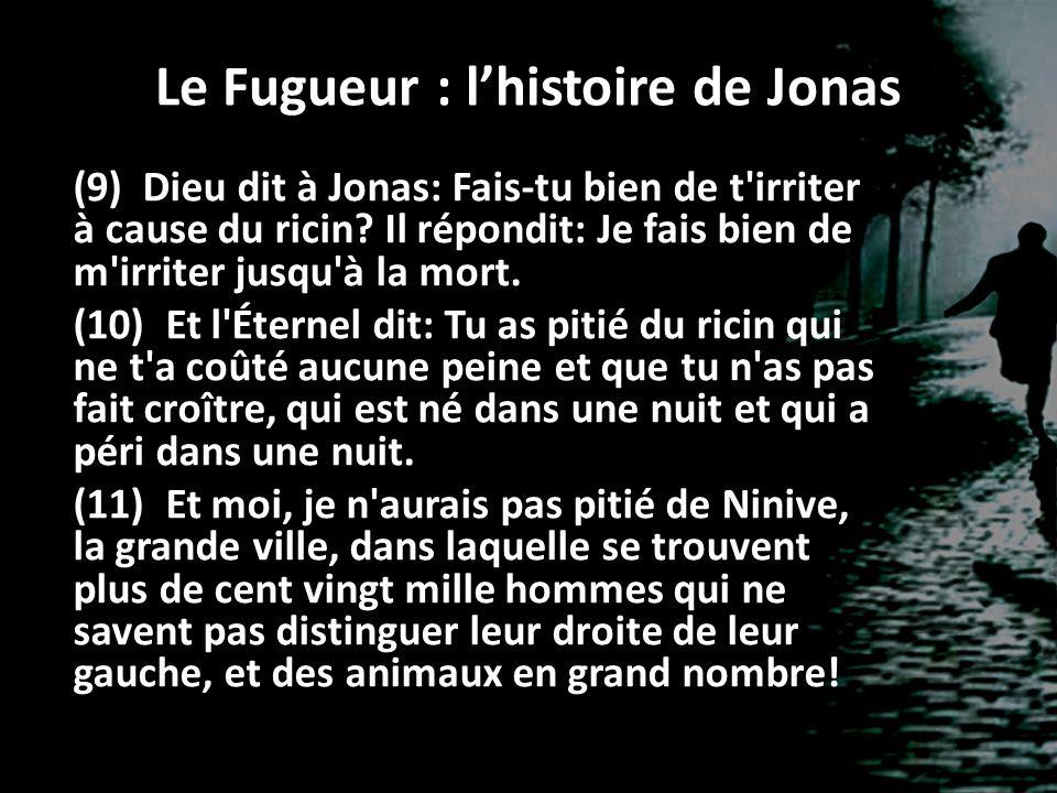 Le Fugueur : lhistoire de Jonas (9) Dieu dit à Jonas: Fais-tu bien de t'irriter à cause du ricin? Il répondit: Je fais bien de m'irriter jusqu'à la mo