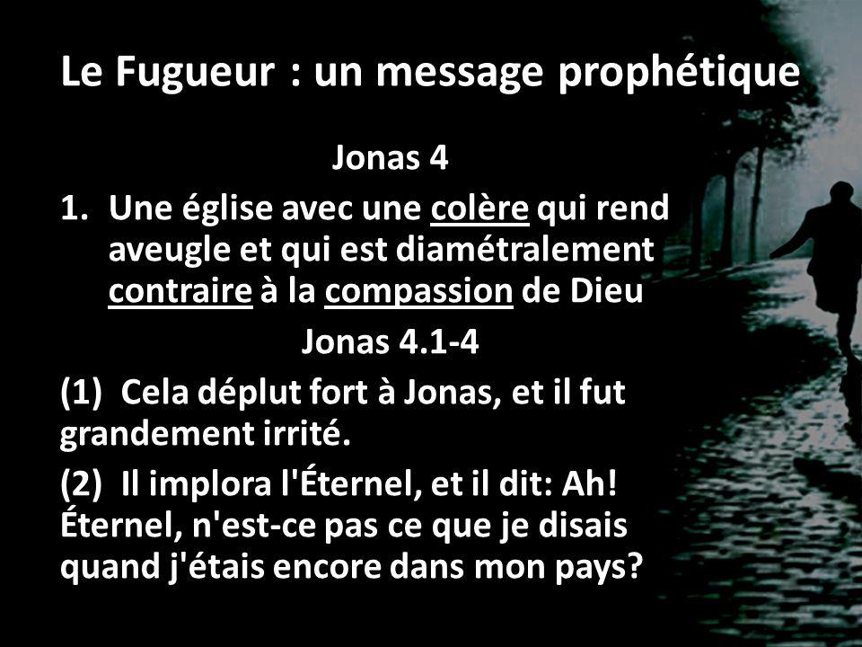 Le Fugueur : un message prophétique Jonas 4 1.Une église avec une colère qui rend aveugle et qui est diamétralement contraire à la compassion de Dieu