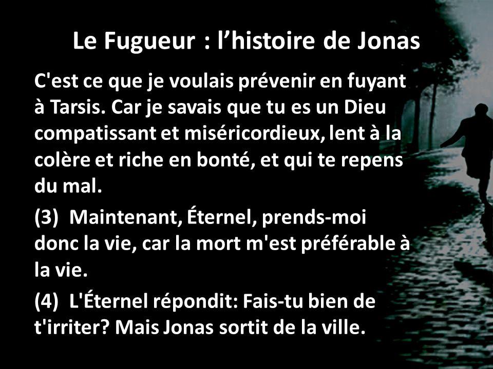 Le Fugueur : lhistoire de Jonas C'est ce que je voulais prévenir en fuyant à Tarsis. Car je savais que tu es un Dieu compatissant et miséricordieux, l