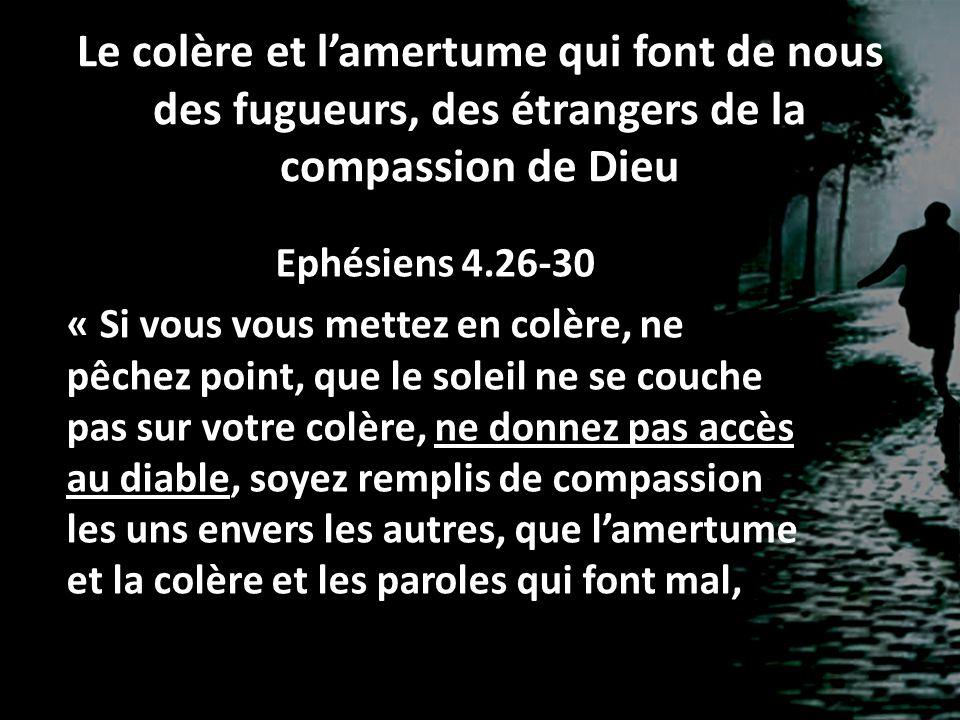 Le colère et lamertume qui font de nous des fugueurs, des étrangers de la compassion de Dieu Ephésiens 4.26-30 « Si vous vous mettez en colère, ne pêc