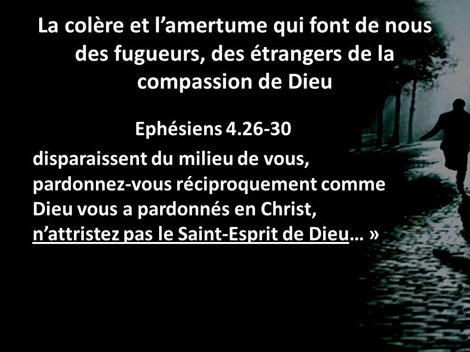 La colère et lamertume qui font de nous des fugueurs, des étrangers de la compassion de Dieu Ephésiens 4.26-30 disparaissent du milieu de vous, pardon