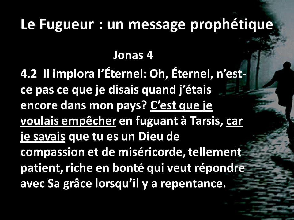 Le Fugueur : un message prophétique Jonas 4 4.2 Il implora lÉternel: Oh, Éternel, nest- ce pas ce que je disais quand jétais encore dans mon pays? Ces