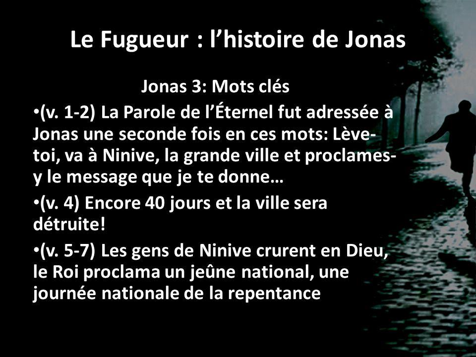 Le Fugueur : lhistoire de Jonas Jonas 3: Mots clés (v. 1-2) La Parole de lÉternel fut adressée à Jonas une seconde fois en ces mots: Lève- toi, va à N