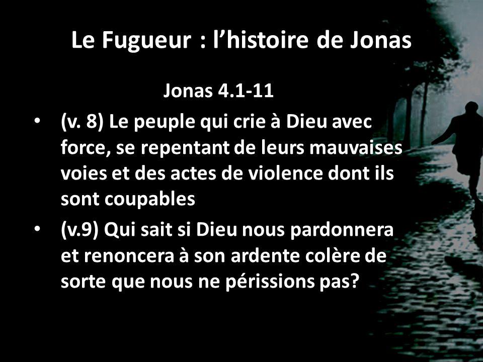 Le Fugueur : lhistoire de Jonas Jonas 4.1-11 (v. 8) Le peuple qui crie à Dieu avec force, se repentant de leurs mauvaises voies et des actes de violen