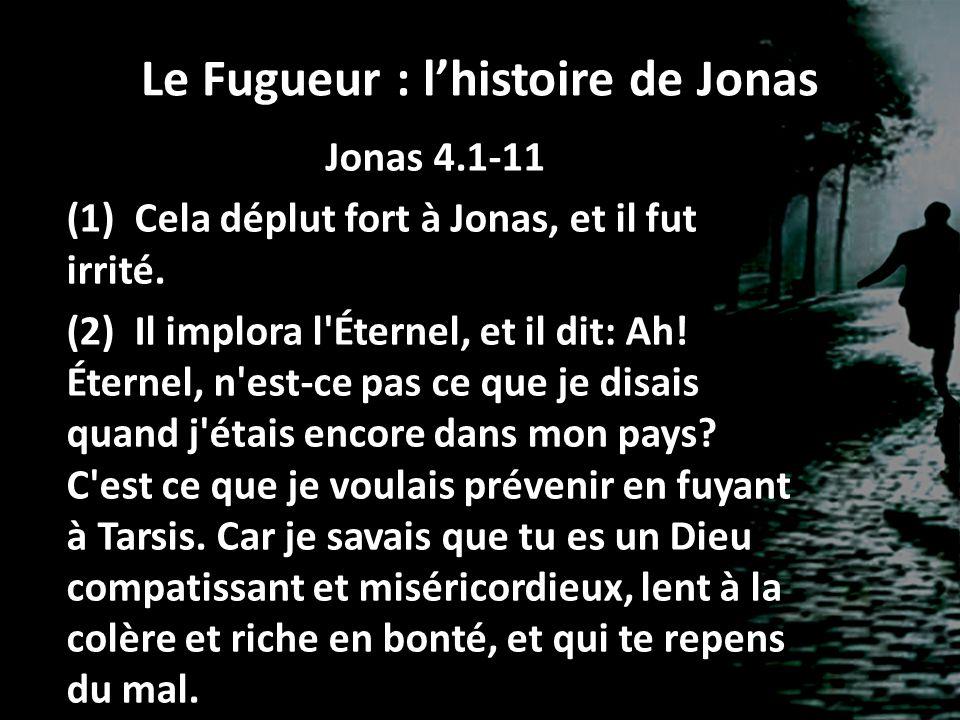 Le Fugueur : lhistoire de Jonas Jonas 4.1-11 (1) Cela déplut fort à Jonas, et il fut irrité. (2) Il implora l'Éternel, et il dit: Ah! Éternel, n'est-c