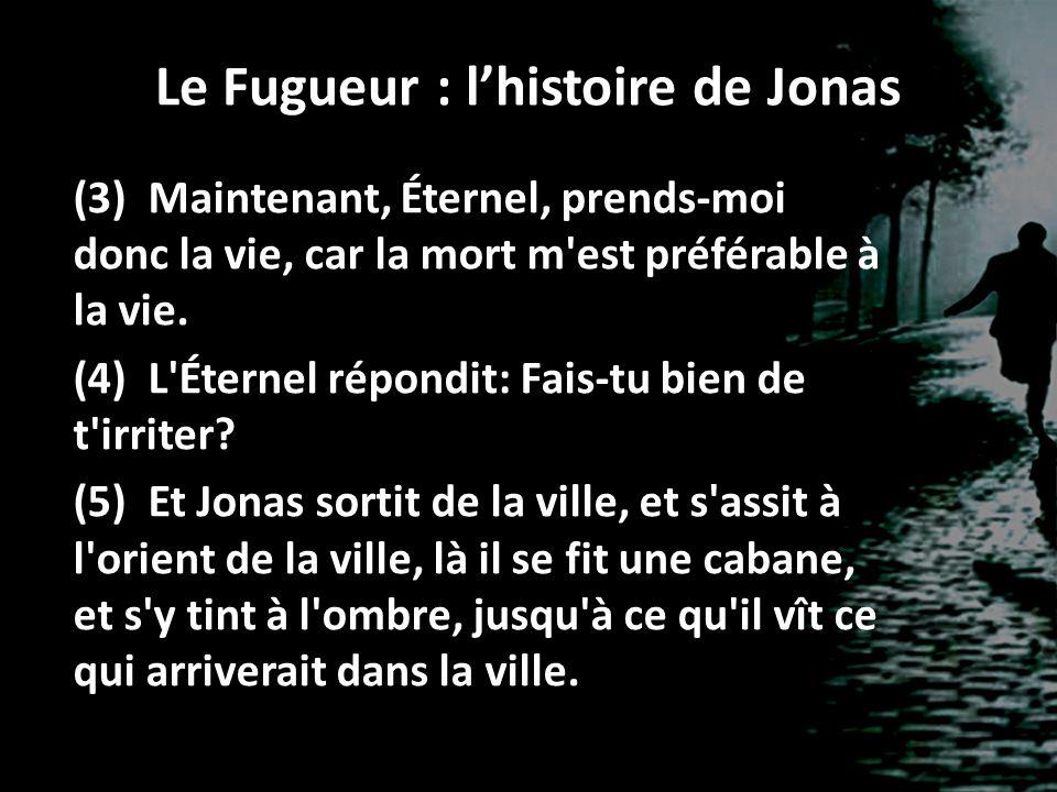 Le Fugueur : lhistoire de Jonas (3) Maintenant, Éternel, prends-moi donc la vie, car la mort m'est préférable à la vie. (4) L'Éternel répondit: Fais-t