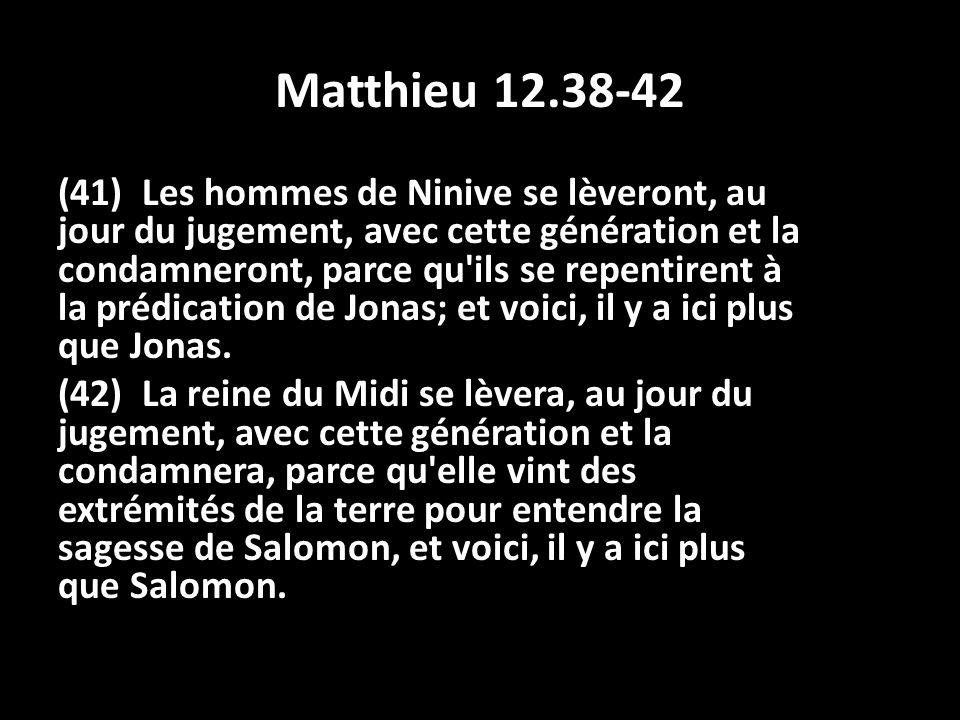 Matthieu 12.38-42 (41) Les hommes de Ninive se lèveront, au jour du jugement, avec cette génération et la condamneront, parce qu'ils se repentirent à
