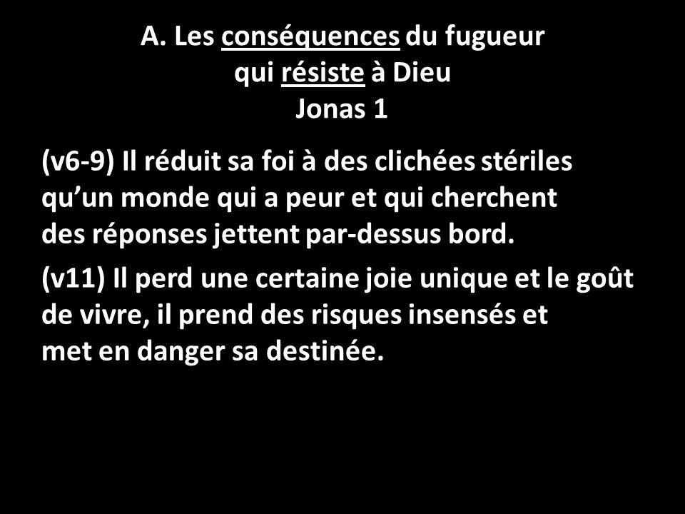 A. Les conséquences du fugueur qui résiste à Dieu Jonas 1 (v6-9) Il réduit sa foi à des clichées stériles quun monde qui a peur et qui cherchent des r