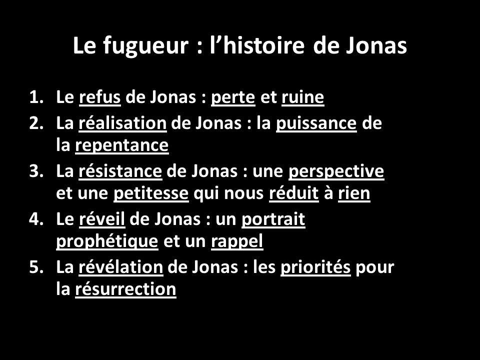Le fugueur : lhistoire de Jonas 1.Le refus de Jonas : perte et ruine 2.La réalisation de Jonas : la puissance de la repentance 3.La résistance de Jona