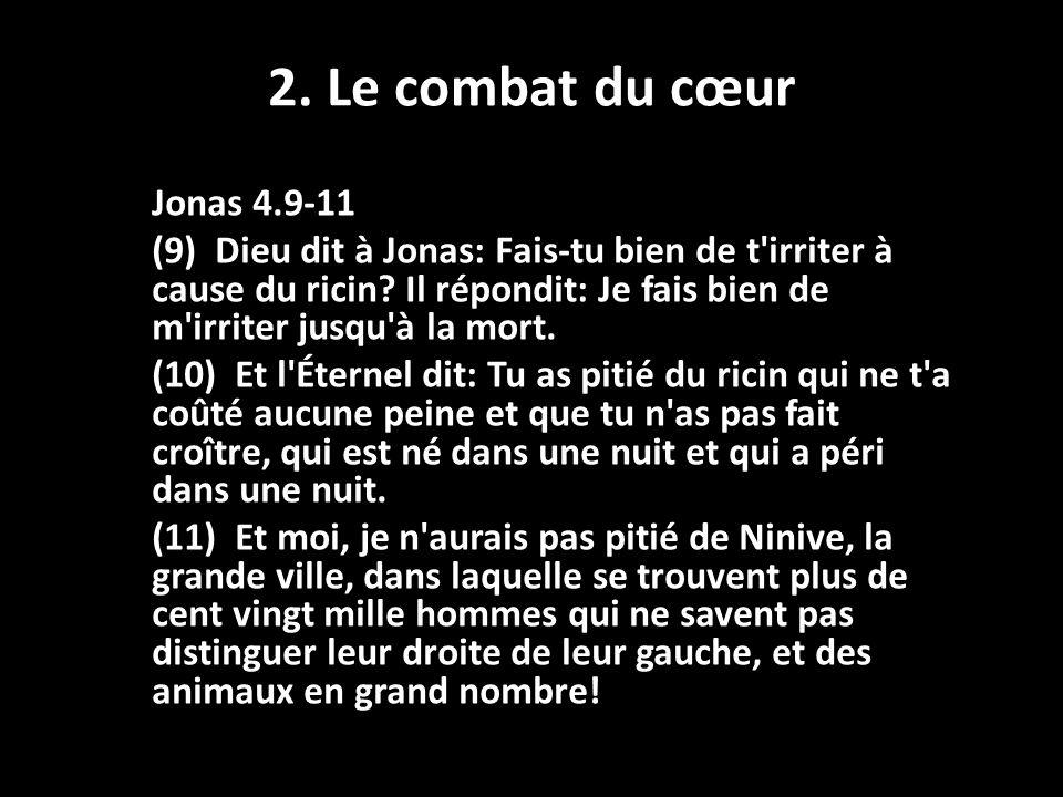 2. Le combat du cœur Jonas 4.9-11 (9) Dieu dit à Jonas: Fais-tu bien de t'irriter à cause du ricin? Il répondit: Je fais bien de m'irriter jusqu'à la