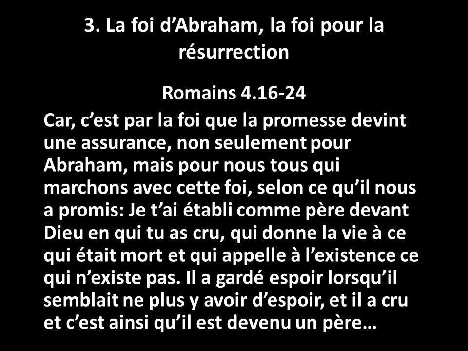 3. La foi dAbraham, la foi pour la résurrection Romains 4.16-24 Car, cest par la foi que la promesse devint une assurance, non seulement pour Abraham,