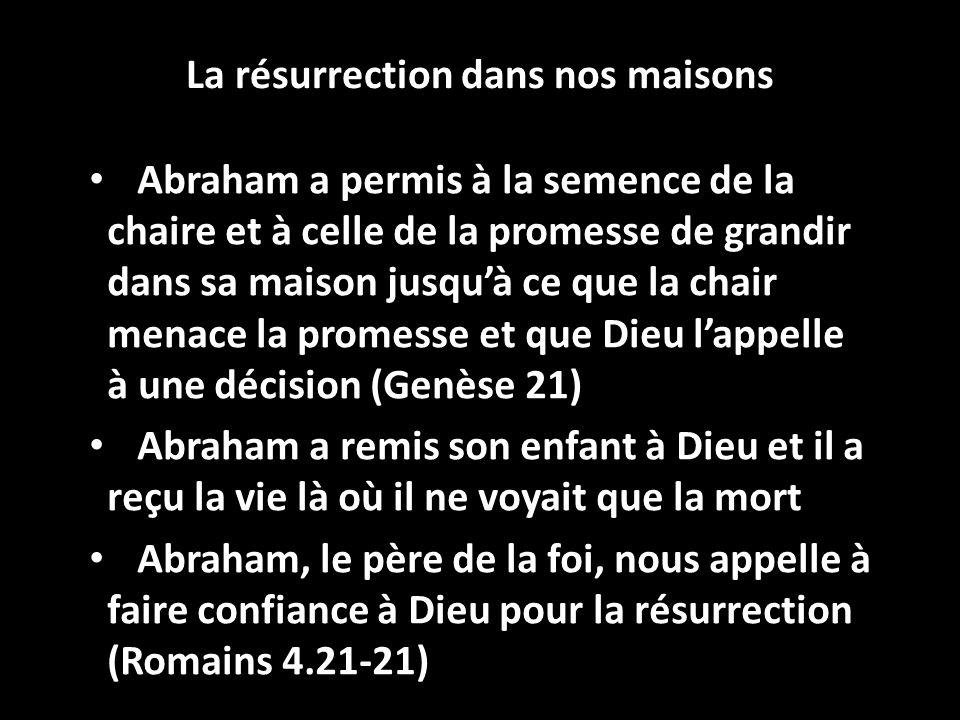 La résurrection dans nos maisons Abraham a permis à la semence de la chaire et à celle de la promesse de grandir dans sa maison jusquà ce que la chair