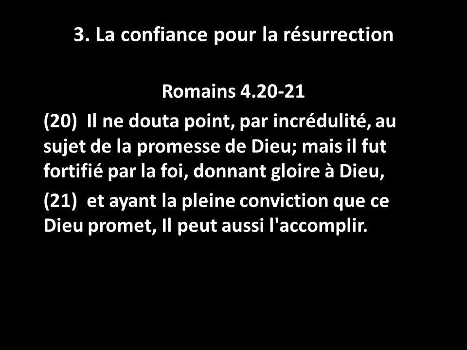 3. La confiance pour la résurrection Romains 4.20-21 (20) Il ne douta point, par incrédulité, au sujet de la promesse de Dieu; mais il fut fortifié pa