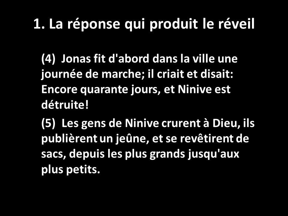 1. La réponse qui produit le réveil (4) Jonas fit d'abord dans la ville une journée de marche; il criait et disait: Encore quarante jours, et Ninive e