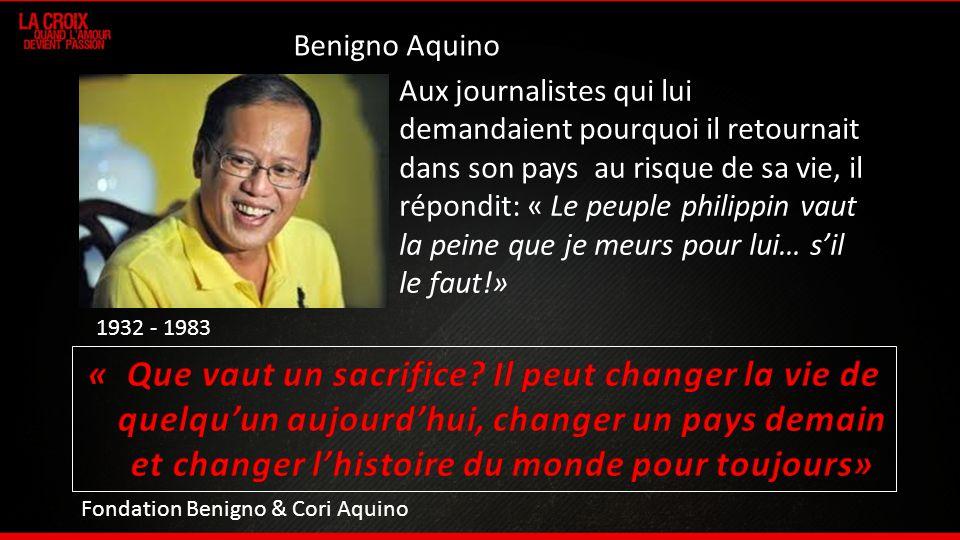 1932 - 1983 Aux journalistes qui lui demandaient pourquoi il retournait dans son pays au risque de sa vie, il répondit: « Le peuple philippin vaut la peine que je meurs pour lui… sil le faut!» Benigno Aquino Fondation Benigno & Cori Aquino