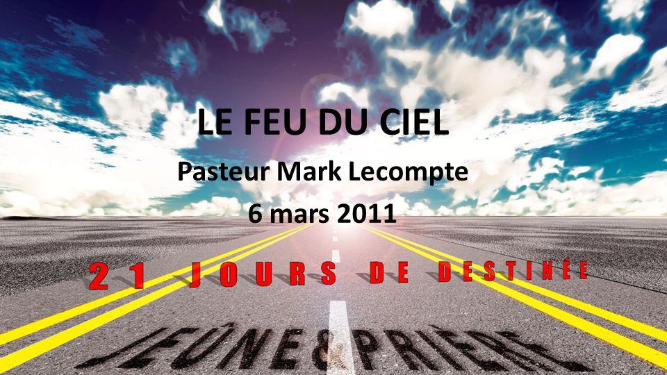 LE FEU DU CIEL Pasteur Mark Lecompte 6 mars 2011 1