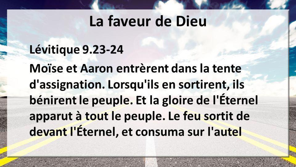 La faveur de Dieu Lévitique 9.23-24 Moïse et Aaron entrèrent dans la tente d'assignation. Lorsqu'ils en sortirent, ils bénirent le peuple. Et la gloir