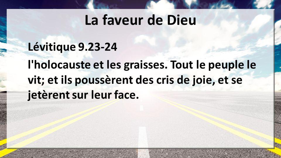 La faveur de Dieu Lévitique 9.23-24 l'holocauste et les graisses. Tout le peuple le vit; et ils poussèrent des cris de joie, et se jetèrent sur leur f