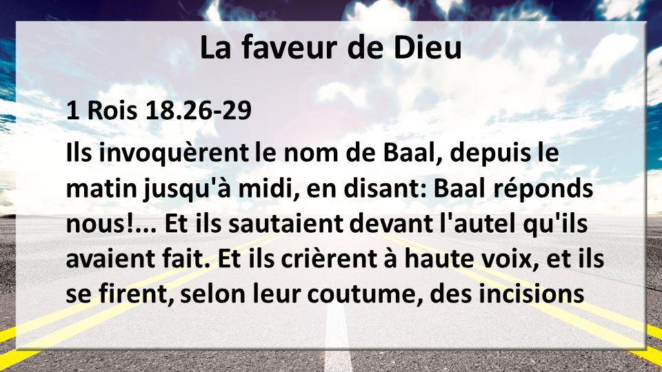 La faveur de Dieu 1 Rois 18.26-29 Ils invoquèrent le nom de Baal, depuis le matin jusqu'à midi, en disant: Baal réponds nous!... Et ils sautaient deva
