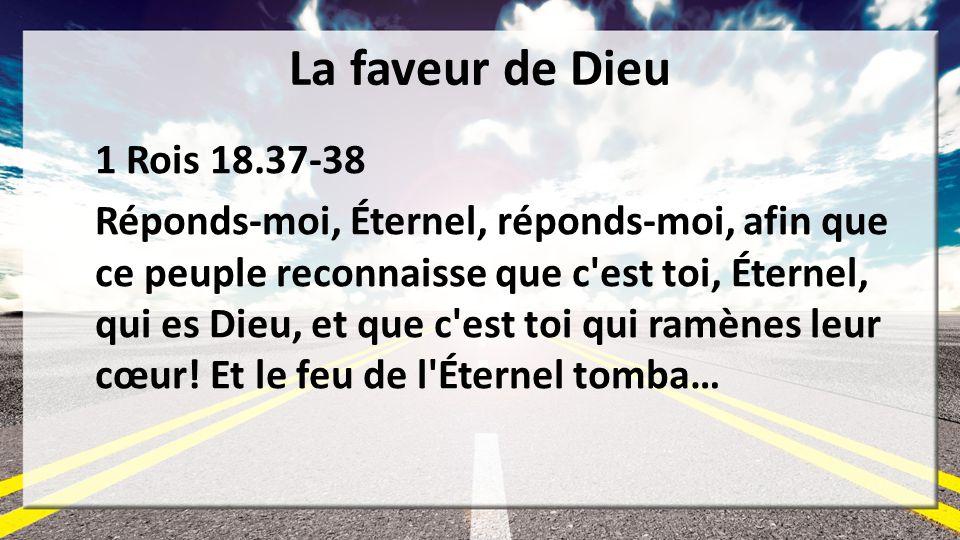 La faveur de Dieu 1 Rois 18.37-38 Réponds-moi, Éternel, réponds-moi, afin que ce peuple reconnaisse que c'est toi, Éternel, qui es Dieu, et que c'est