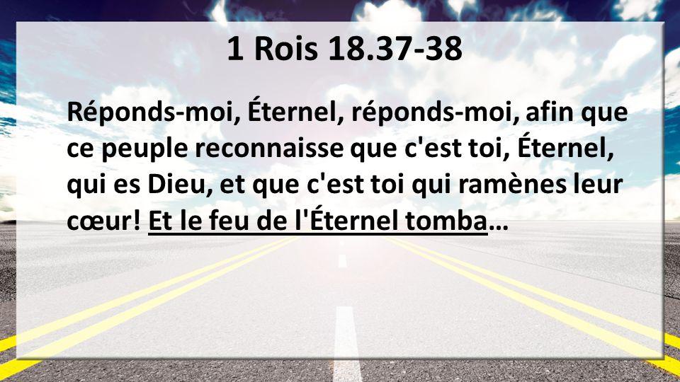 1 Rois 18.37-38 Réponds-moi, Éternel, réponds-moi, afin que ce peuple reconnaisse que c'est toi, Éternel, qui es Dieu, et que c'est toi qui ramènes le