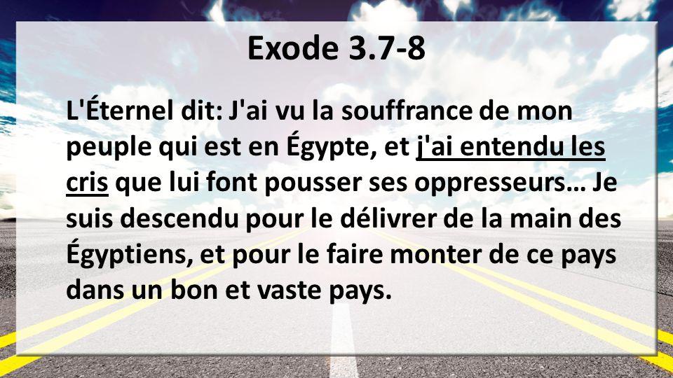 Exode 3.7-8 L'Éternel dit: J'ai vu la souffrance de mon peuple qui est en Égypte, et j'ai entendu les cris que lui font pousser ses oppresseurs… Je su
