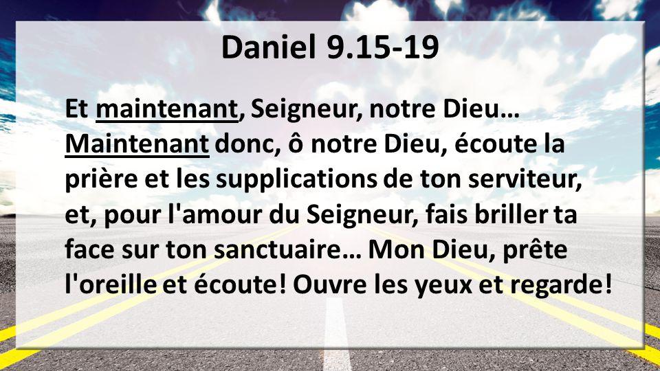 Daniel 9.15-19 Et maintenant, Seigneur, notre Dieu… Maintenant donc, ô notre Dieu, écoute la prière et les supplications de ton serviteur, et, pour l'