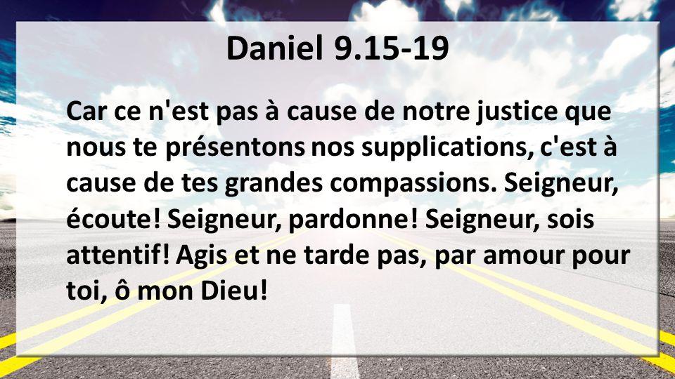 Daniel 9.15-19 Car ce n'est pas à cause de notre justice que nous te présentons nos supplications, c'est à cause de tes grandes compassions. Seigneur,