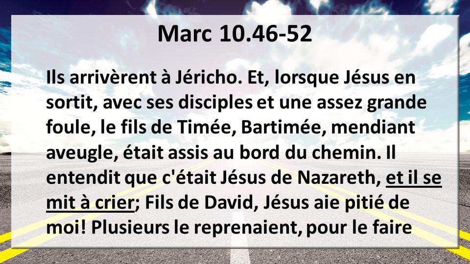 Marc 10.46-52 Ils arrivèrent à Jéricho. Et, lorsque Jésus en sortit, avec ses disciples et une assez grande foule, le fils de Timée, Bartimée, mendian