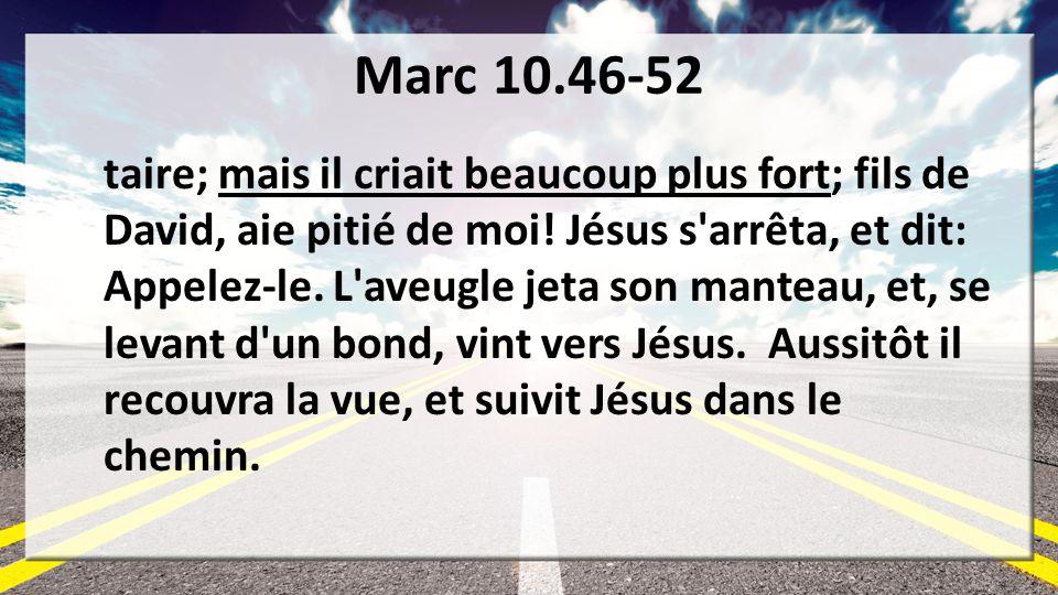 Marc 10.46-52 taire; mais il criait beaucoup plus fort; fils de David, aie pitié de moi! Jésus s'arrêta, et dit: Appelez-le. L'aveugle jeta son mantea