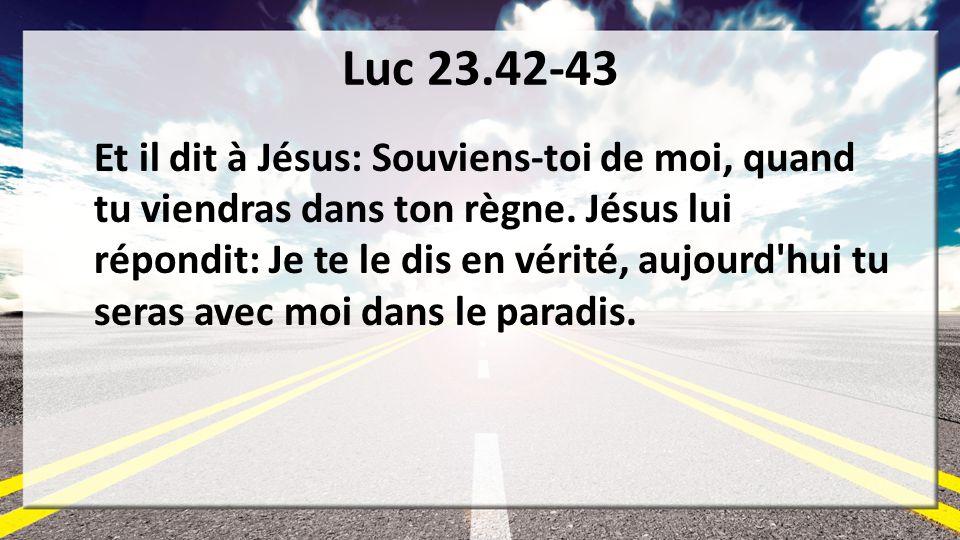 Luc 23.42-43 Et il dit à Jésus: Souviens-toi de moi, quand tu viendras dans ton règne. Jésus lui répondit: Je te le dis en vérité, aujourd'hui tu sera