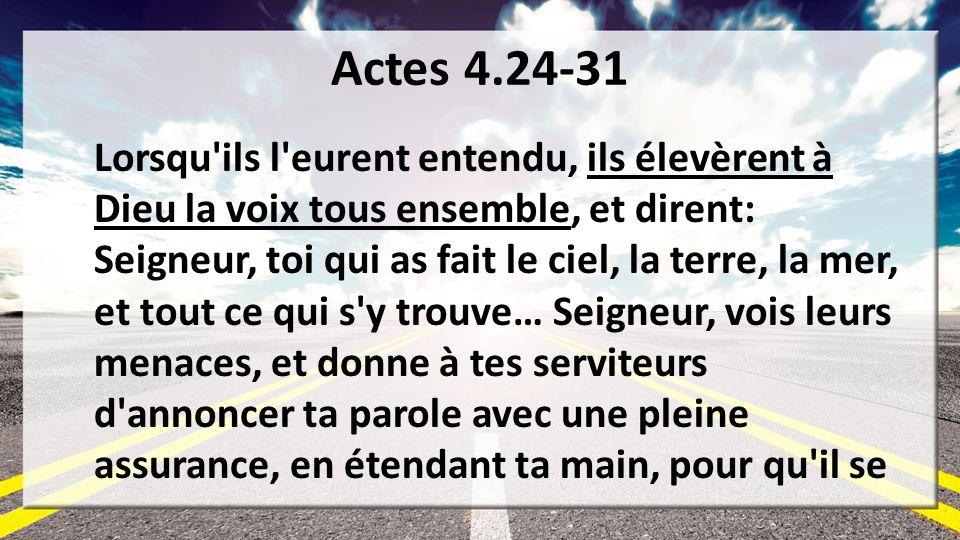 Actes 4.24-31 Lorsqu'ils l'eurent entendu, ils élevèrent à Dieu la voix tous ensemble, et dirent: Seigneur, toi qui as fait le ciel, la terre, la mer,